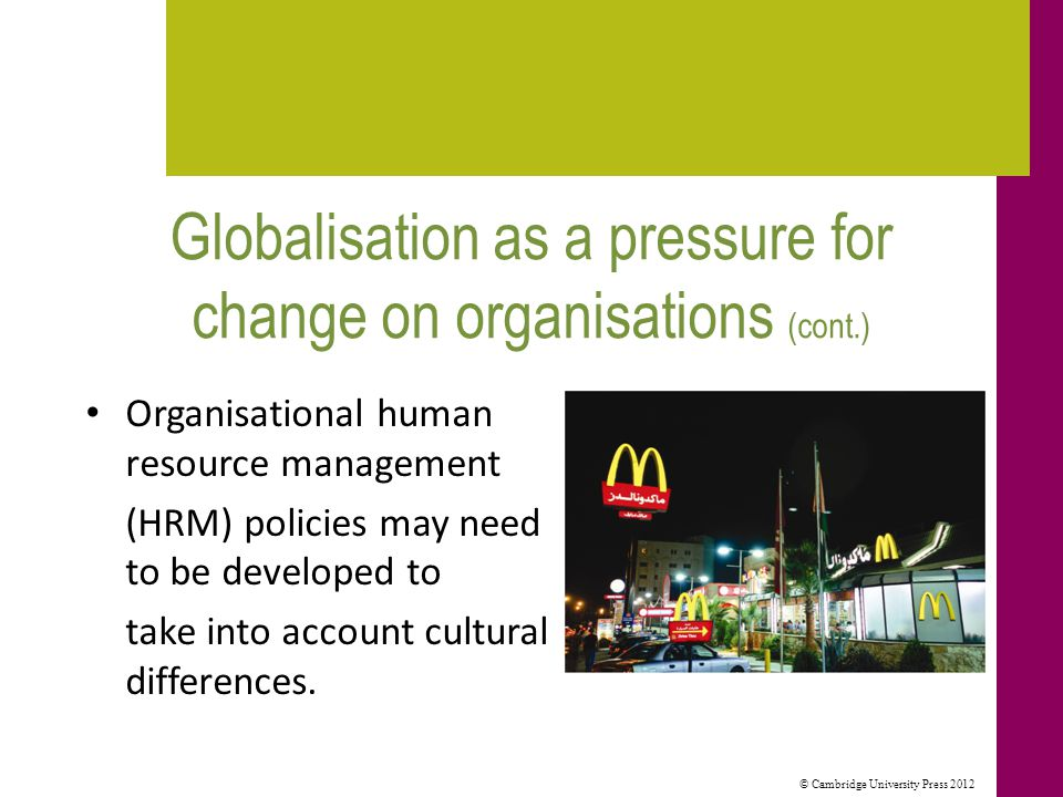 © Cambridge University Press 2012 Globalisation as a pressure for change on organisations (cont.) Organisational human resource management (HRM) policies may need to be developed to take into account cultural differences.