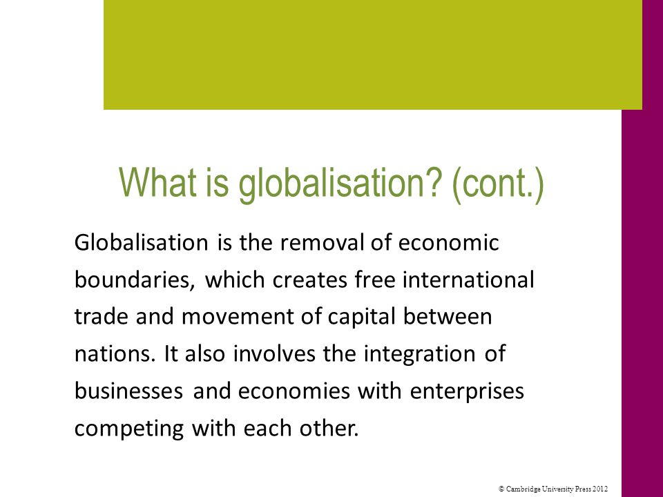 © Cambridge University Press 2012 What is globalisation? (cont.) Globalisation is the removal of economic boundaries, which creates free international