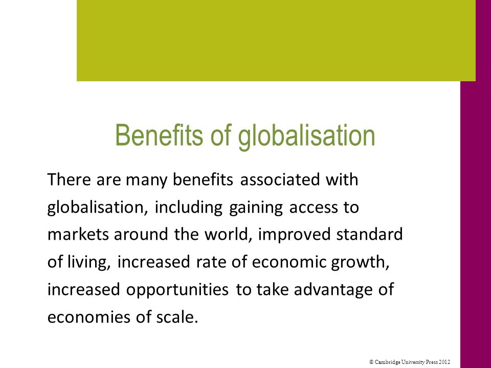 © Cambridge University Press 2012 The impact of globalisation on organisations The impacts of globalisation on the structure and activities of the organisation include: a focus on core business the development of competitive advantage areas the development of quality programs