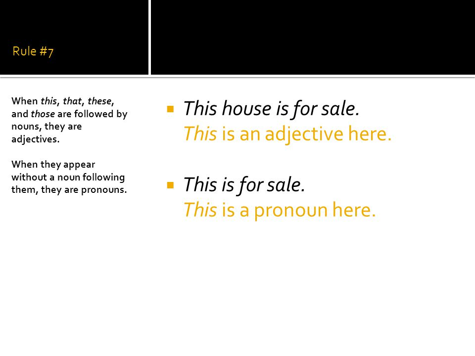 Rule #7  This house is for sale. This is an adjective here.  This is for sale. This is a pronoun here. When this, that, these, and those are followe