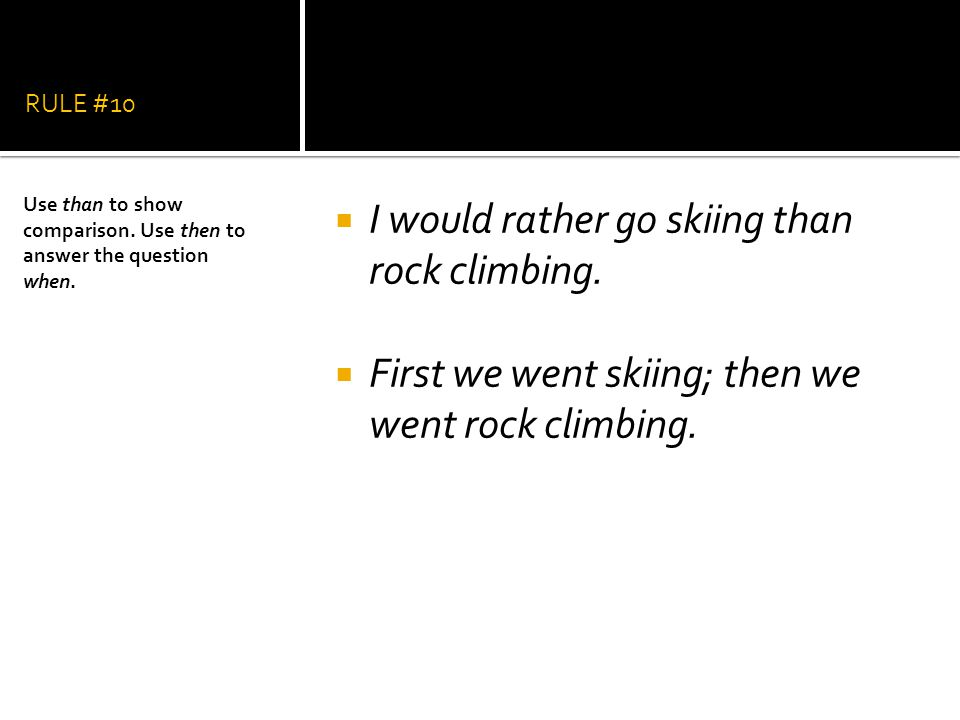 RULE #10  I would rather go skiing than rock climbing.  First we went skiing; then we went rock climbing. Use than to show comparison. Use then to a