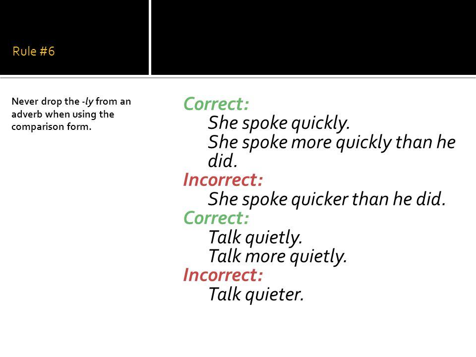 Rule #6 Correct: She spoke quickly. She spoke more quickly than he did. Incorrect: She spoke quicker than he did. Correct: Talk quietly. Talk more qui