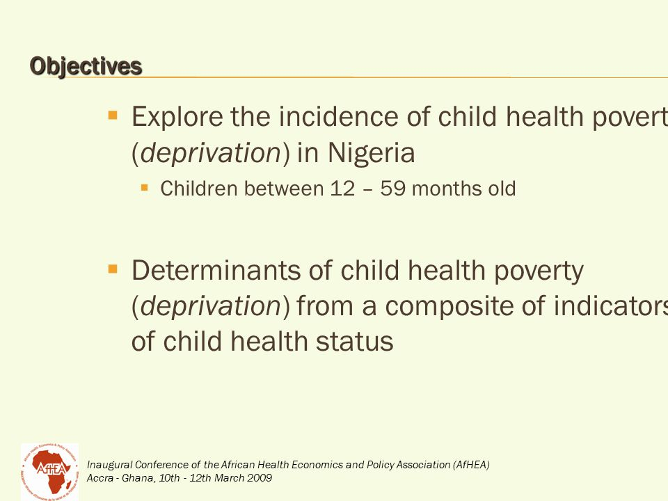 Inaugural Conference of the African Health Economics and Policy Association (AfHEA) Accra - Ghana, 10th - 12th March 2009 Objectives  Explore the incidence of child health poverty (deprivation) in Nigeria  Children between 12 – 59 months old  Determinants of child health poverty (deprivation) from a composite of indicators of child health status