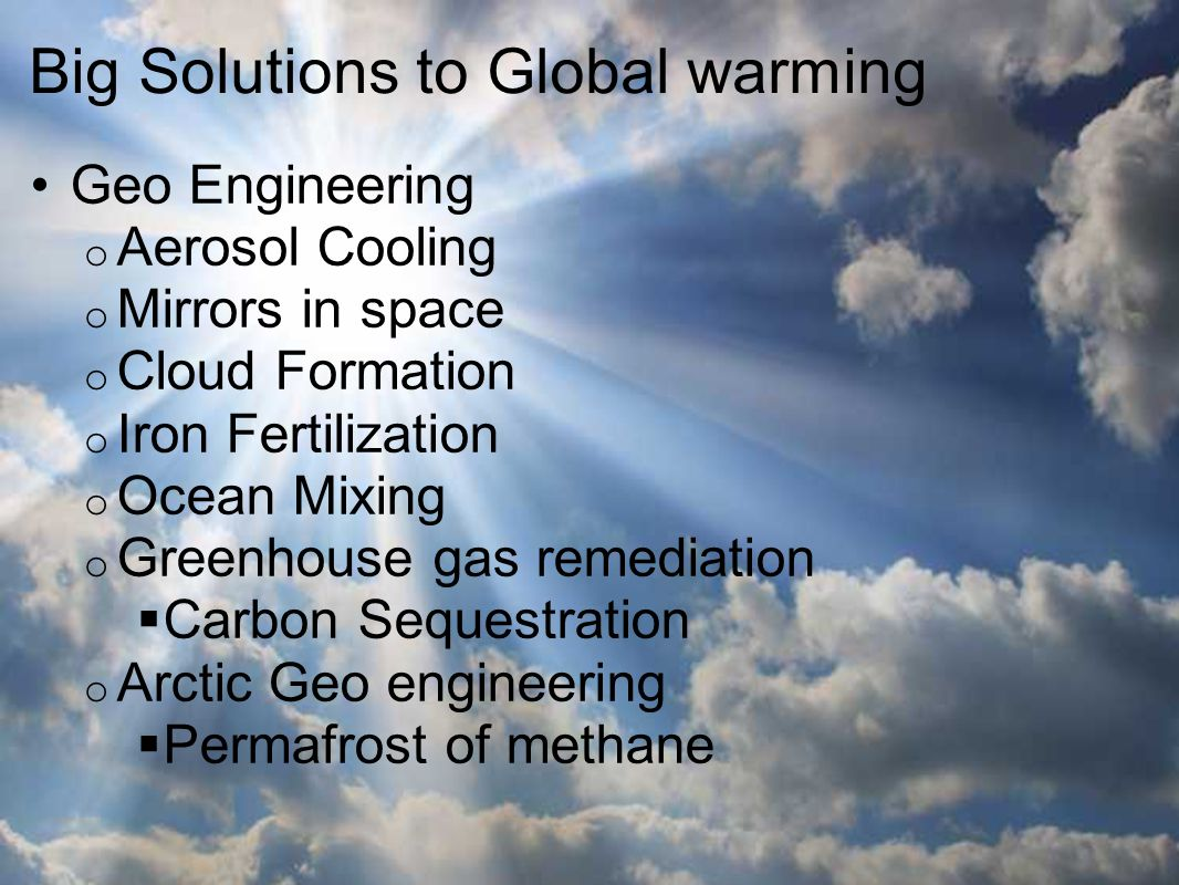 Big Solutions to Global warming Geo Engineering o Aerosol Cooling o Mirrors in space o Cloud Formation o Iron Fertilization o Ocean Mixing o Greenhouse gas remediation  Carbon Sequestration o Arctic Geo engineering  Permafrost of methane