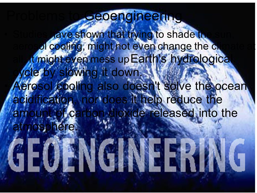 Problems to Geoengineering Studies have shown that trying to shade the sun, aerosol cooling, might not even change the climate at all. It might even m