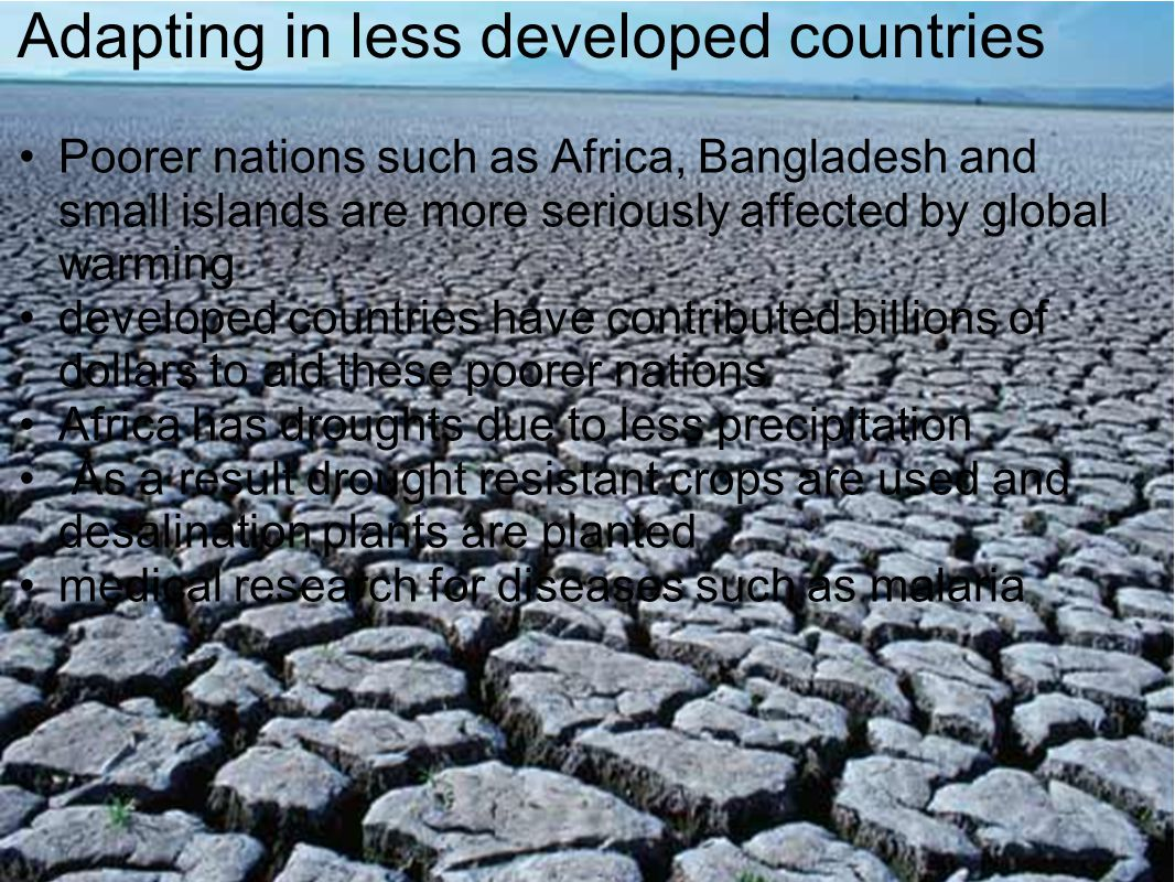 Adapting in less developed countries Poorer nations such as Africa, Bangladesh and small islands are more seriously affected by global warming develop
