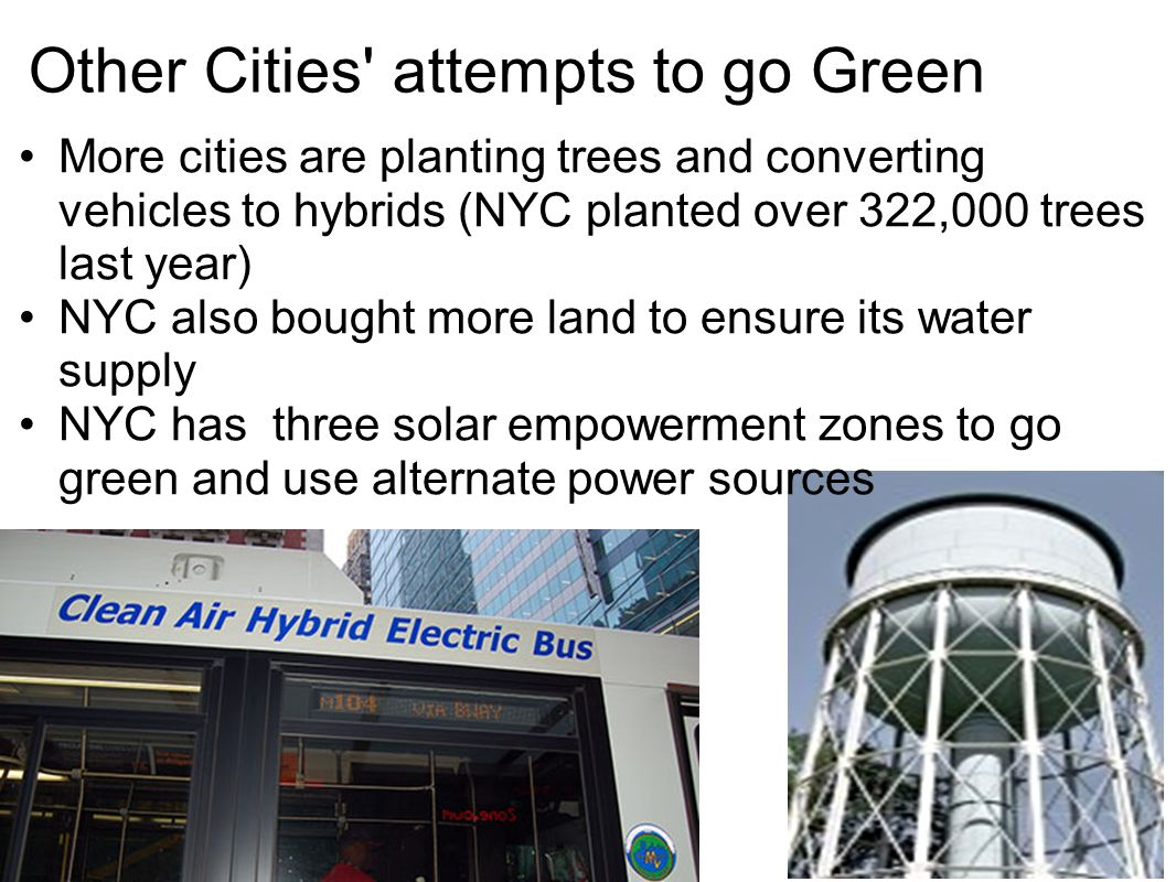 Other Cities' attempts to go Green More cities are planting trees and converting vehicles to hybrids (NYC planted over 322,000 trees last year) NYC al