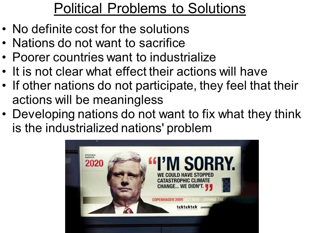 Political Problems to Solutions No definite cost for the solutions Nations do not want to sacrifice Poorer countries want to industrialize It is not clear what effect their actions will have If other nations do not participate, they feel that their actions will be meaningless Developing nations do not want to fix what they think is the industrialized nations problem