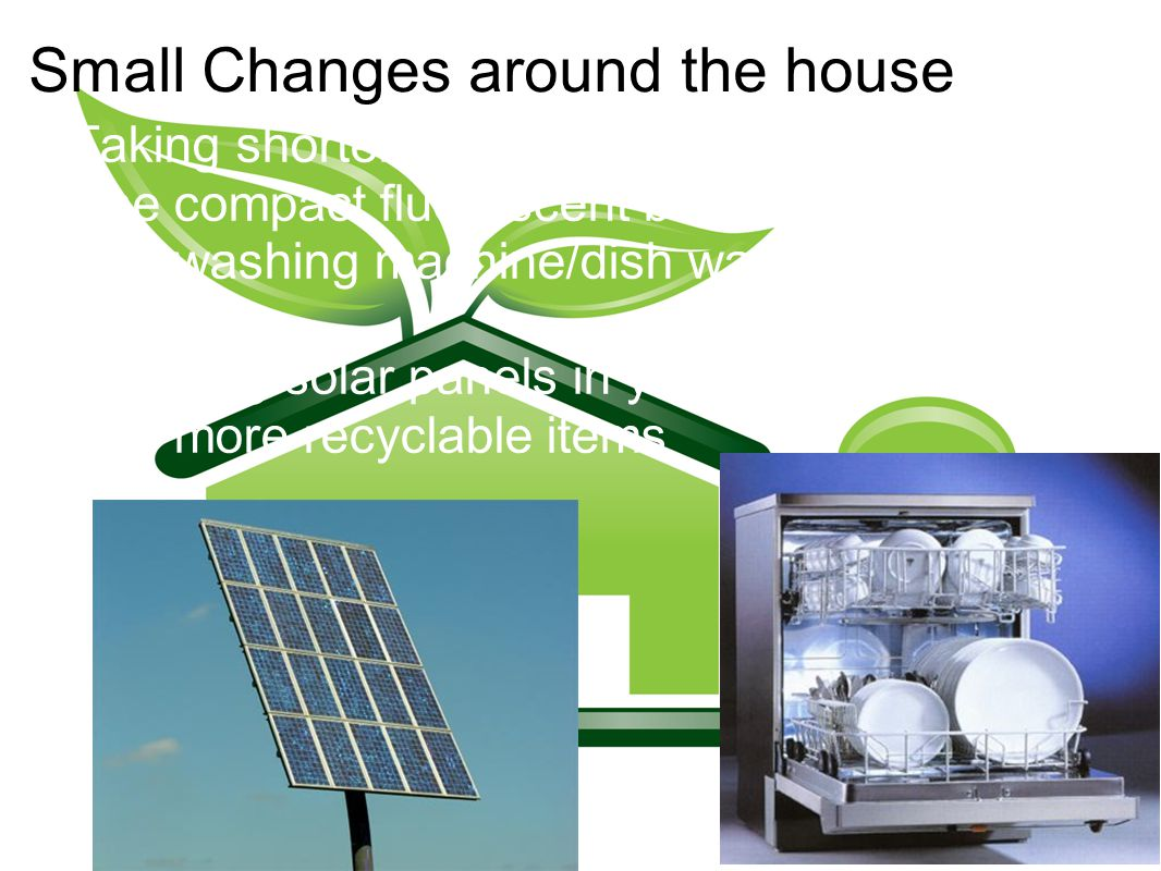 Small Changes around the house Taking shorter showers Use compact fluorescent bulbs Use washing machine/dish washer when it s full Installing solar panels in your house Use more recyclable items