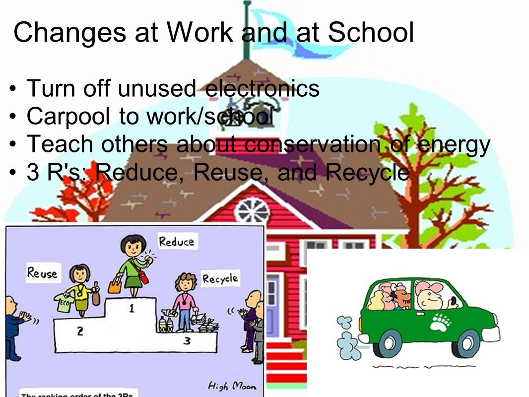 Changes at Work and at School Turn off unused electronics Carpool to work/school Teach others about conservation of energy 3 R's: Reduce, Reuse, and R