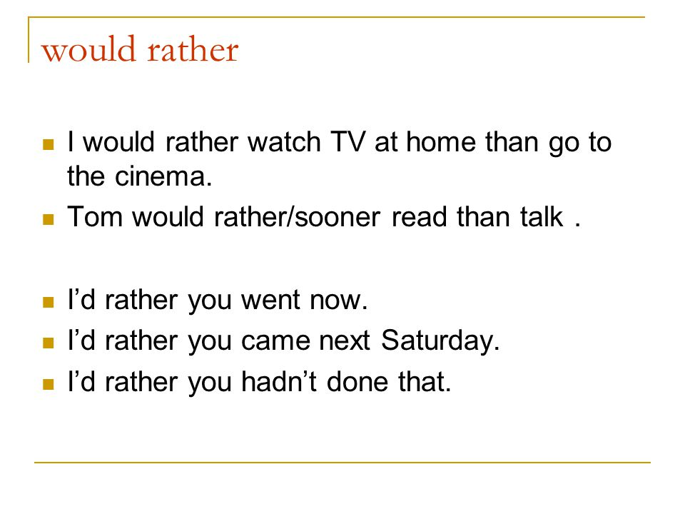 would rather I would rather watch TV at home than go to the cinema.