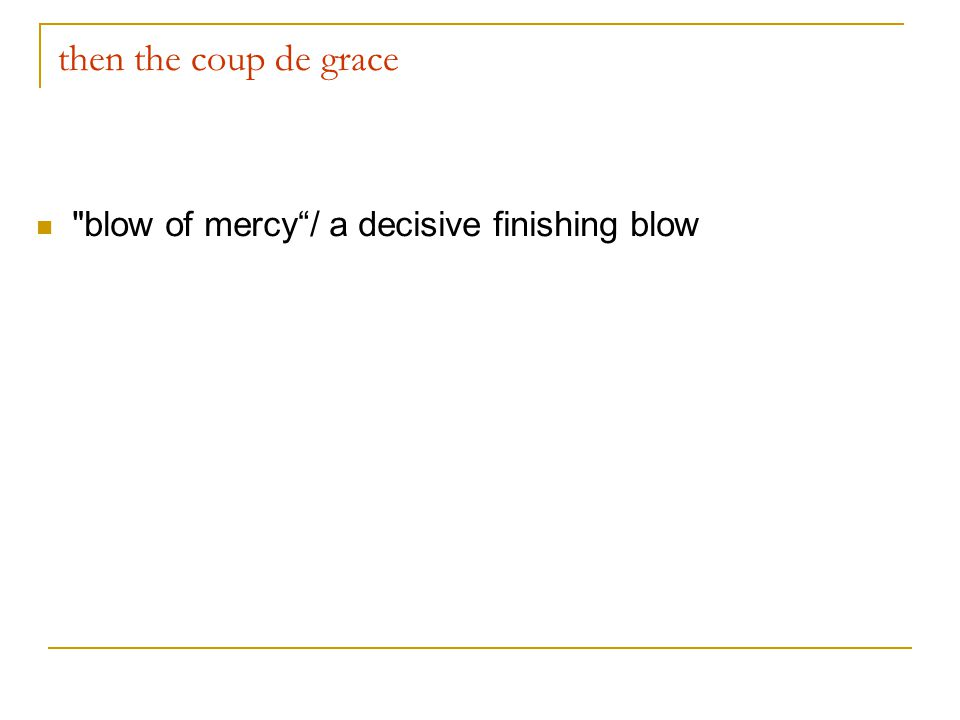 then the coup de grace blow of mercy / a decisive finishing blow