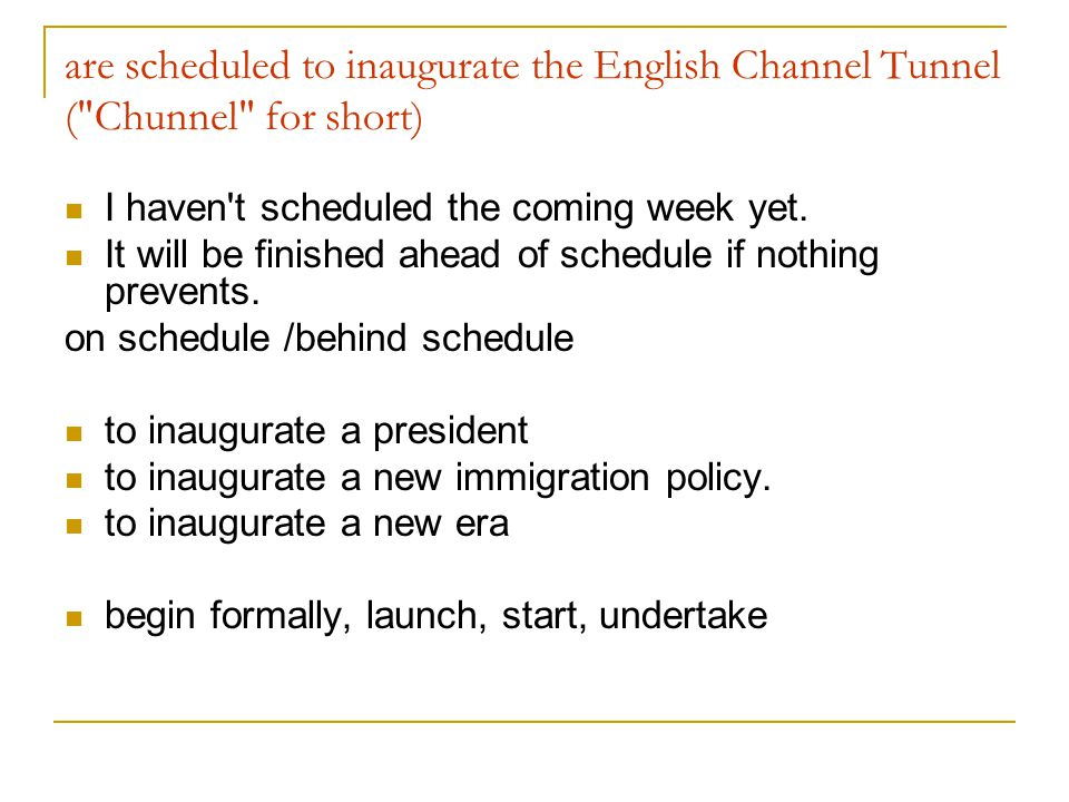are scheduled to inaugurate the English Channel Tunnel ( Chunnel for short) I haven t scheduled the coming week yet.