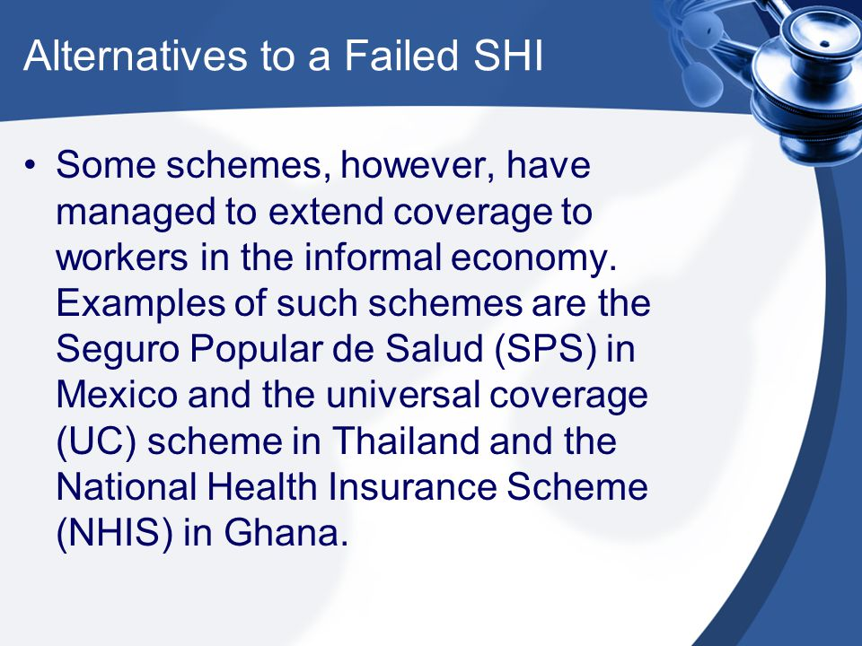 Alternatives to a Failed SHI Having failed to extend SHI to the informal economy, several countries have opted to create a parallel system financed by taxation, with separate facilities operated by health ministries.