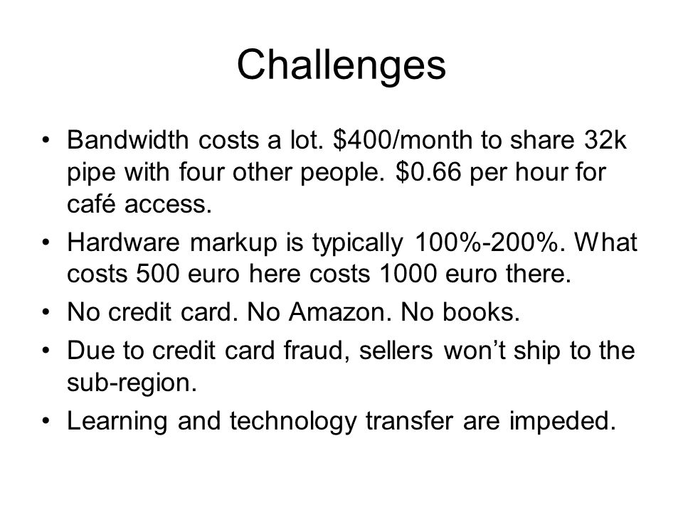 Challenges Bandwidth costs a lot. $400/month to share 32k pipe with four other people.