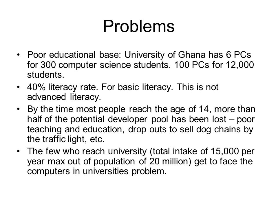 Problems Poor educational base: University of Ghana has 6 PCs for 300 computer science students.