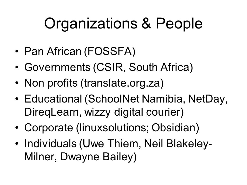 Organizations & People Pan African (FOSSFA) Governments (CSIR, South Africa) Non profits (translate.org.za) Educational (SchoolNet Namibia, NetDay, DireqLearn, wizzy digital courier) Corporate (linuxsolutions; Obsidian) Individuals (Uwe Thiem, Neil Blakeley- Milner, Dwayne Bailey)