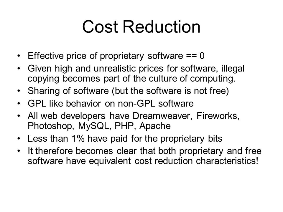 Cost Reduction Effective price of proprietary software == 0 Given high and unrealistic prices for software, illegal copying becomes part of the culture of computing.
