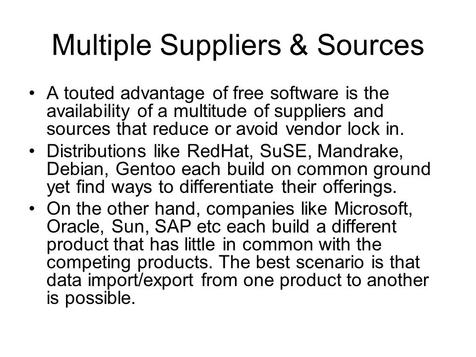 Multiple Suppliers & Sources A touted advantage of free software is the availability of a multitude of suppliers and sources that reduce or avoid vendor lock in.