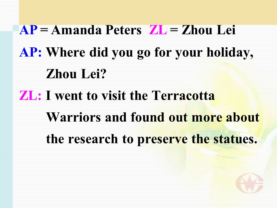 AP: Where did you go for your holiday, Zhou Lei? ZL: I went to visit the Terracotta Warriors and found out more about the research to preserve the sta