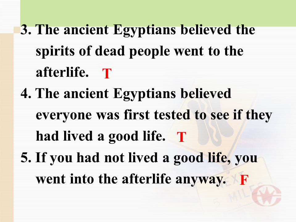 3. The ancient Egyptians believed the spirits of dead people went to the afterlife. 4. The ancient Egyptians believed everyone was first tested to see