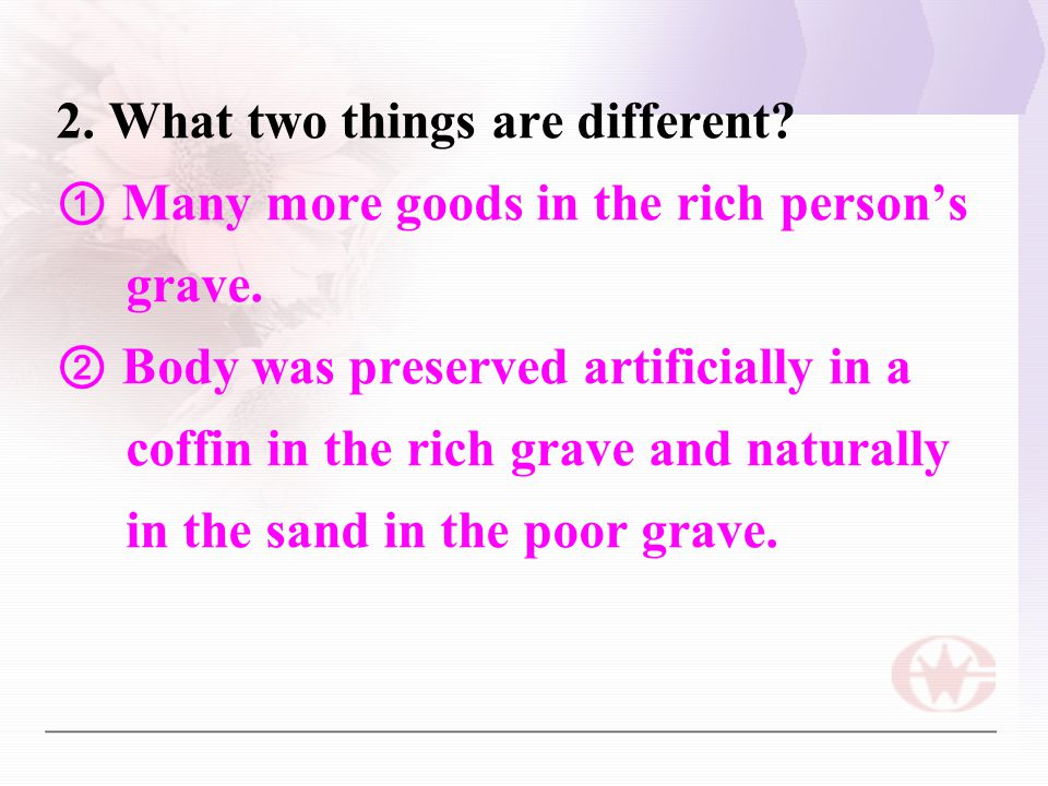 2. What two things are different? ① Many more goods in the rich person's grave. ② Body was preserved artificially in a coffin in the rich grave and na