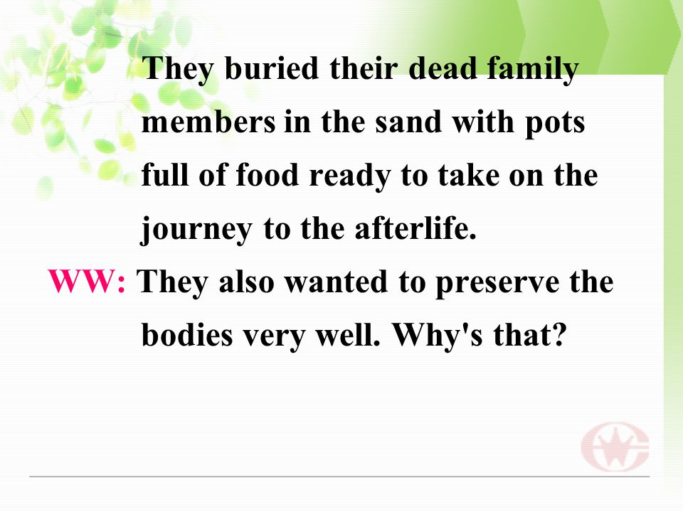 They buried their dead family members in the sand with pots full of food ready to take on the journey to the afterlife. WW: They also wanted to preser