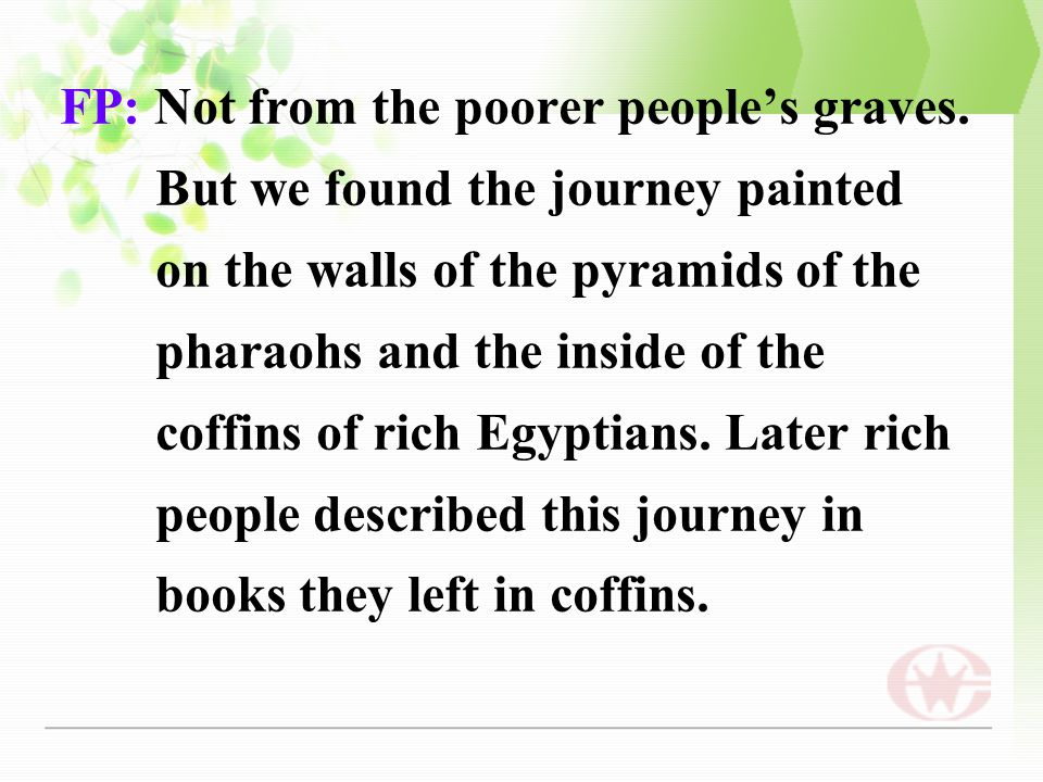 FP: Not from the poorer people's graves. But we found the journey painted on the walls of the pyramids of the pharaohs and the inside of the coffins o