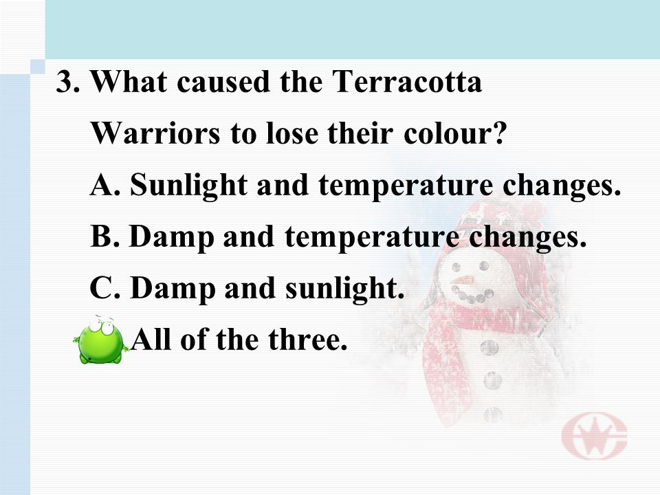 3. What caused the Terracotta Warriors to lose their colour? A. Sunlight and temperature changes. B. Damp and temperature changes. C. Damp and sunligh