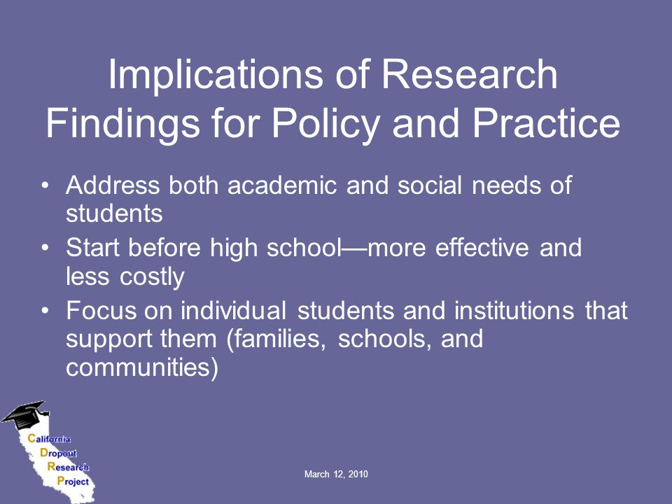 March 12, 2010 Implications of Research Findings for Policy and Practice Address both academic and social needs of students Start before high school—more effective and less costly Focus on individual students and institutions that support them (families, schools, and communities)