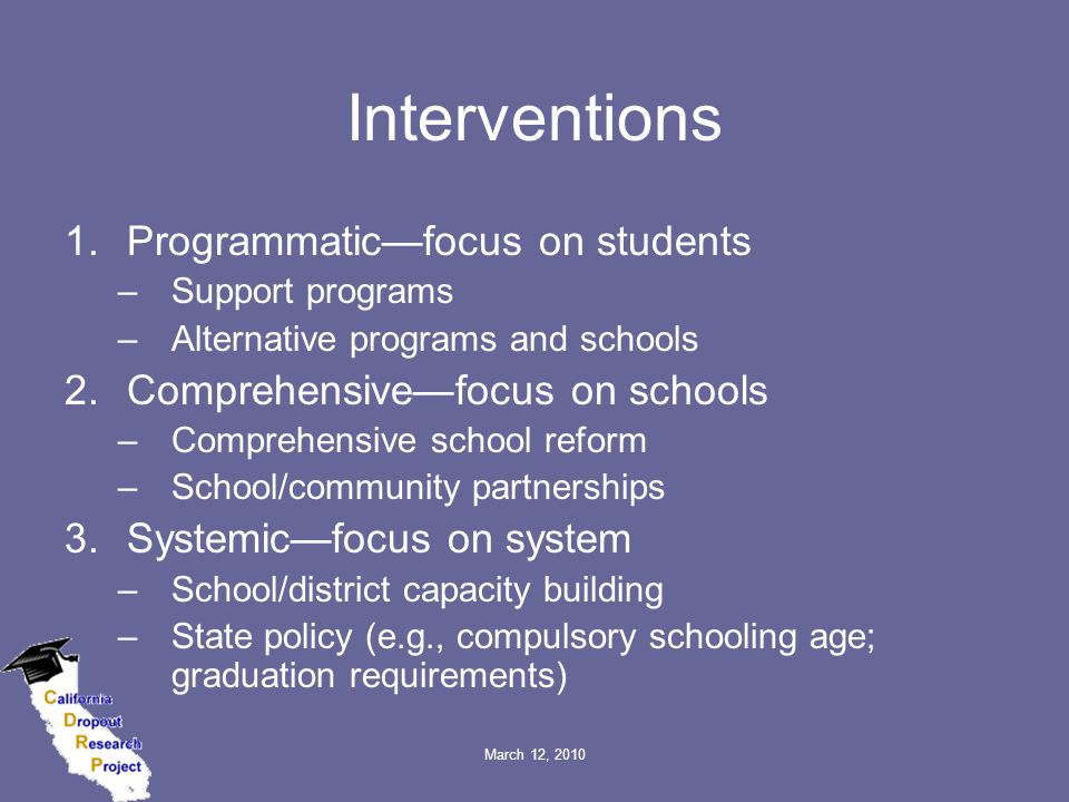 March 12, 2010 Interventions 1.Programmatic—focus on students –Support programs –Alternative programs and schools 2.Comprehensive—focus on schools –Comprehensive school reform –School/community partnerships 3.Systemic—focus on system –School/district capacity building –State policy (e.g., compulsory schooling age; graduation requirements)