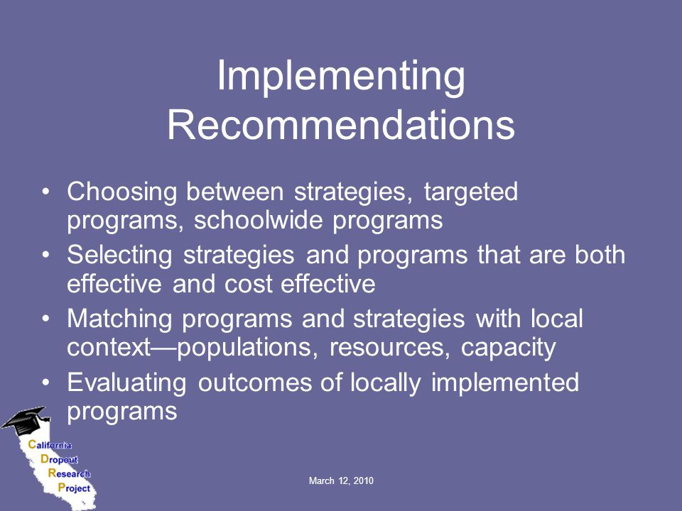 March 12, 2010 Implementing Recommendations Choosing between strategies, targeted programs, schoolwide programs Selecting strategies and programs that are both effective and cost effective Matching programs and strategies with local context—populations, resources, capacity Evaluating outcomes of locally implemented programs