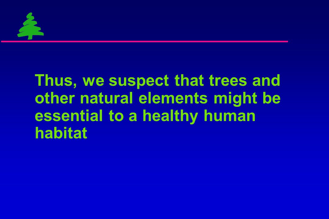 Humans are drawn toward environments with trees and other natural elements  A strong and ubiquitous finding  25 years of landscape preference resear