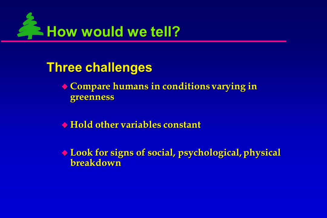  Compare humans in conditions varying in greenness  Hold other variables constant How would we tell? Three challenges