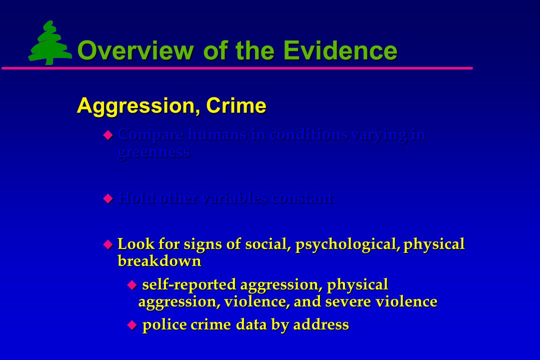 Overview of the Evidence  Compare humans in conditions varying in greenness  Hold other variables constant  Look for signs of social, psychological, physical breakdown: Aggression, Crime