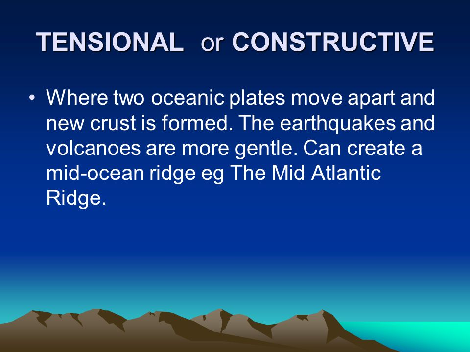 TENSIONAL or CONSTRUCTIVE Where two oceanic plates move apart and new crust is formed. The earthquakes and volcanoes are more gentle. Can create a mid