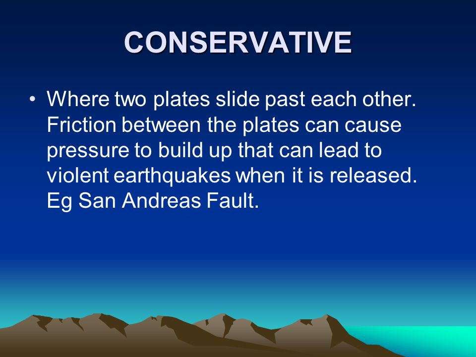 CONSERVATIVE Where two plates slide past each other. Friction between the plates can cause pressure to build up that can lead to violent earthquakes w