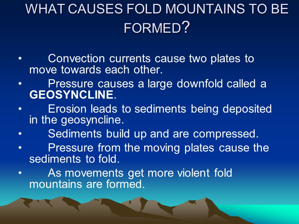 WHAT CAUSES FOLD MOUNTAINS TO BE FORMED ? Convection currents cause two plates to move towards each other. Pressure causes a large downfold called a G