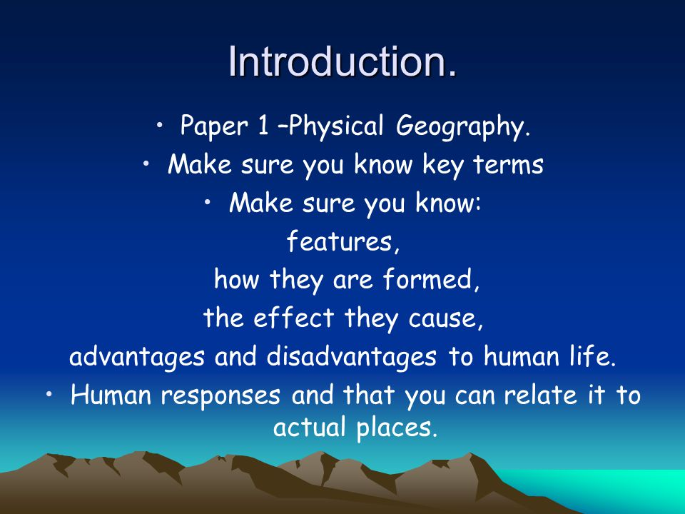 Introduction. Paper 1 –Physical Geography. Make sure you know key terms Make sure you know: features, how they are formed, the effect they cause, adva