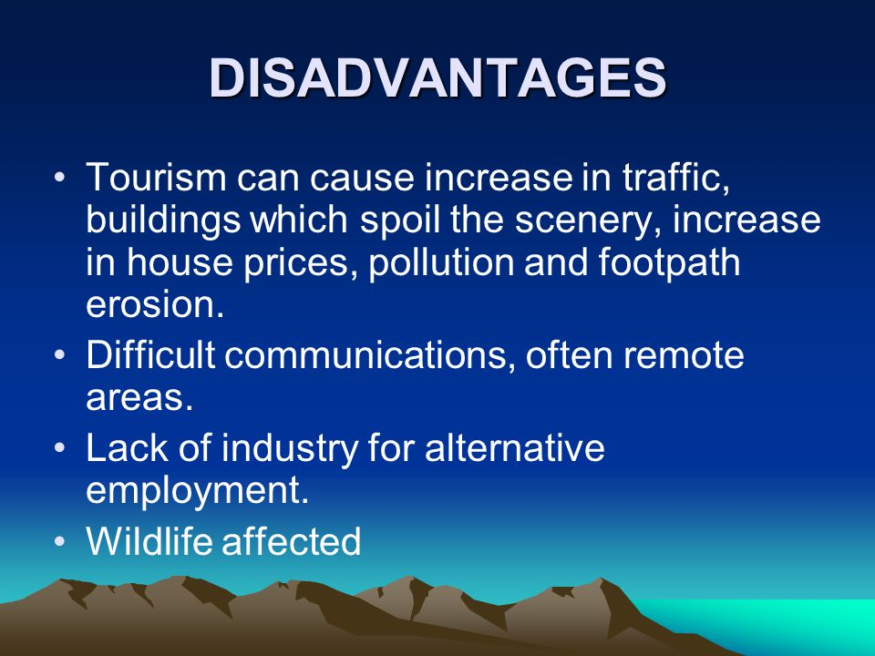 DISADVANTAGES Tourism can cause increase in traffic, buildings which spoil the scenery, increase in house prices, pollution and footpath erosion. Diff