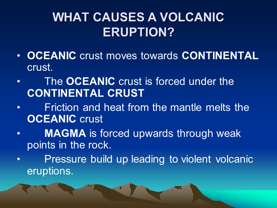 WHAT CAUSES A VOLCANIC ERUPTION? OCEANIC crust moves towards CONTINENTAL crust. The OCEANIC crust is forced under the CONTINENTAL CRUST Friction and h