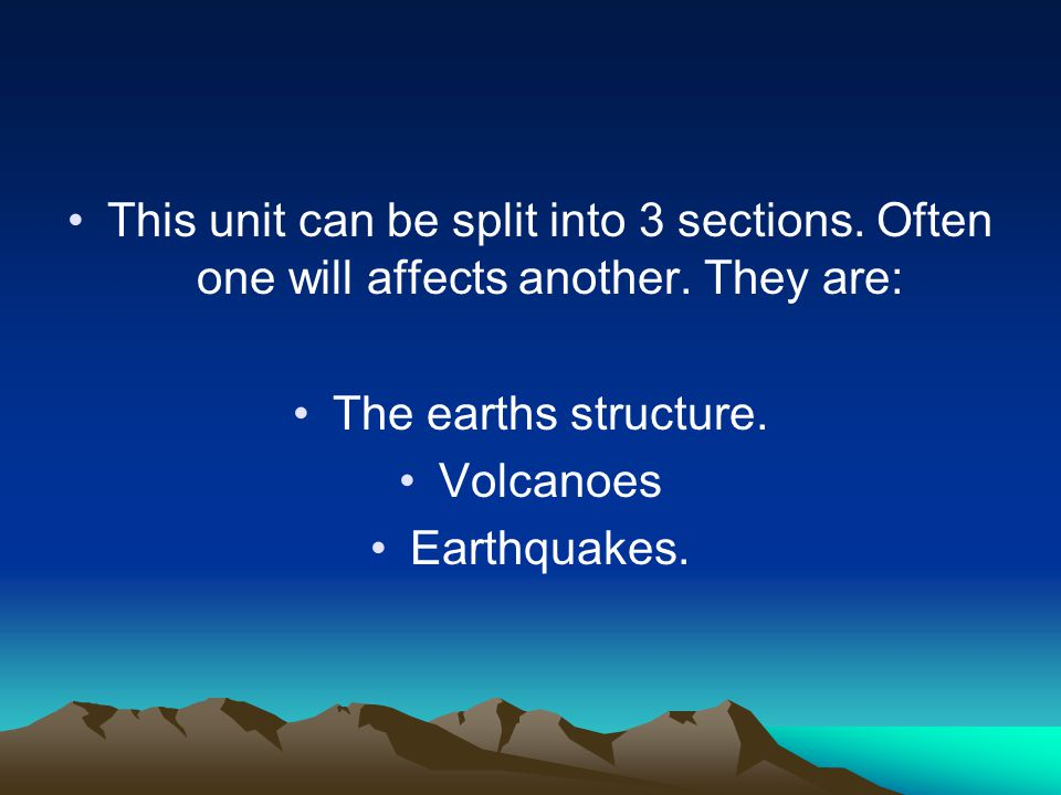 This unit can be split into 3 sections. Often one will affects another. They are: The earths structure. Volcanoes Earthquakes.