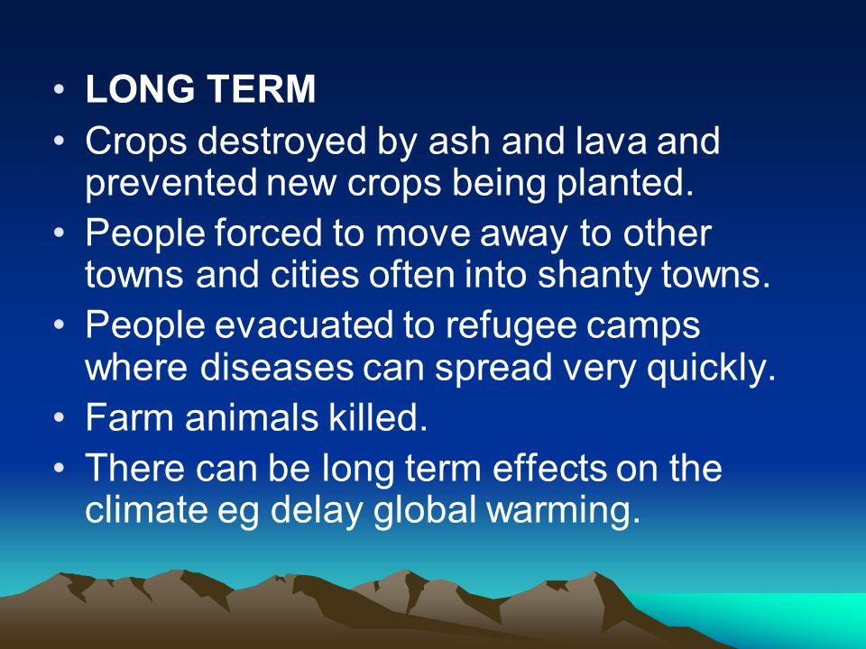 LONG TERM Crops destroyed by ash and lava and prevented new crops being planted. People forced to move away to other towns and cities often into shant