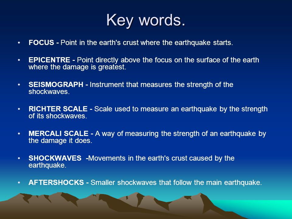 Key words. FOCUS - Point in the earth's crust where the earthquake starts. EPICENTRE - Point directly above the focus on the surface of the earth wher