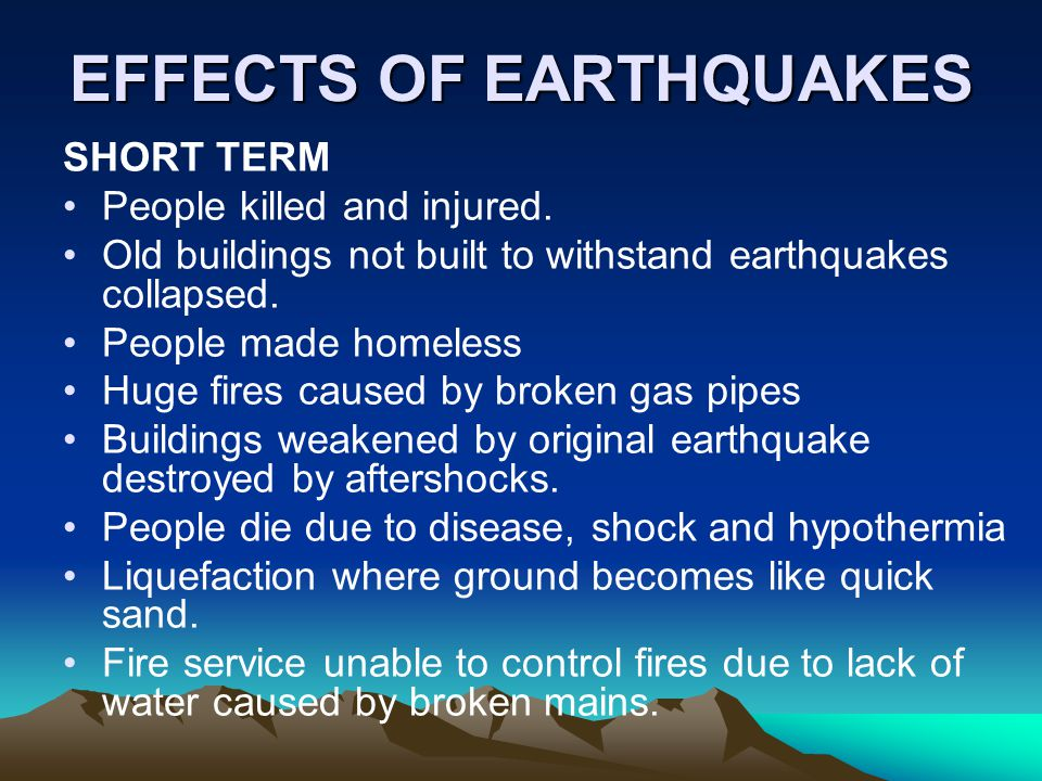 EFFECTS OF EARTHQUAKES SHORT TERM People killed and injured. Old buildings not built to withstand earthquakes collapsed. People made homeless Huge fir