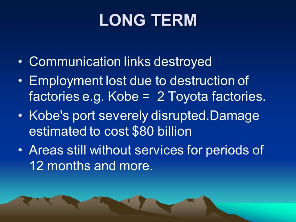 LONG TERM Communication links destroyed Employment lost due to destruction of factories e.g. Kobe = 2 Toyota factories. Kobe's port severely disrupted