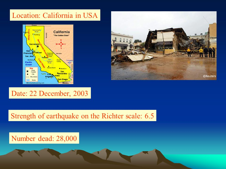Location: California in USA Date: 22 December, 2003 Strength of earthquake on the Richter scale: 6.5 Number dead: 28,000