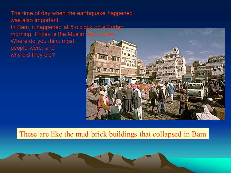 The time of day when the earthquake happened was also important. In Bam, it happened at 5 o'clock on a Friday morning. Friday is the Muslim day of res