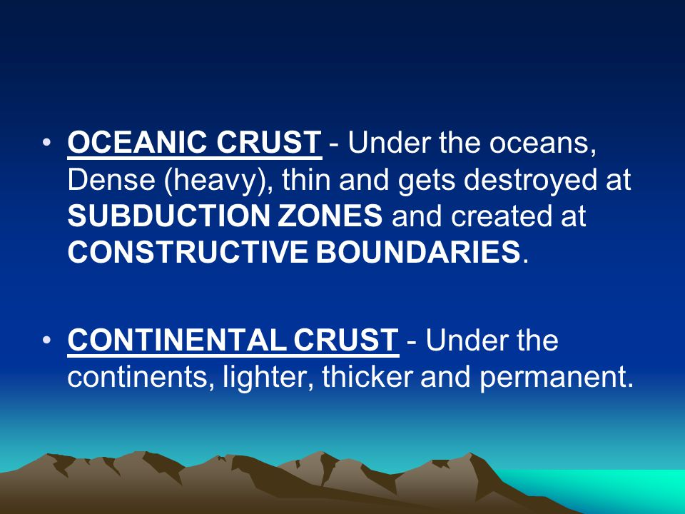 OCEANIC CRUST - Under the oceans, Dense (heavy), thin and gets destroyed at SUBDUCTION ZONES and created at CONSTRUCTIVE BOUNDARIES. CONTINENTAL CRUST