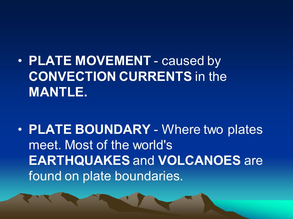 PLATE MOVEMENT - caused by CONVECTION CURRENTS in the MANTLE. PLATE BOUNDARY - Where two plates meet. Most of the world's EARTHQUAKES and VOLCANOES ar